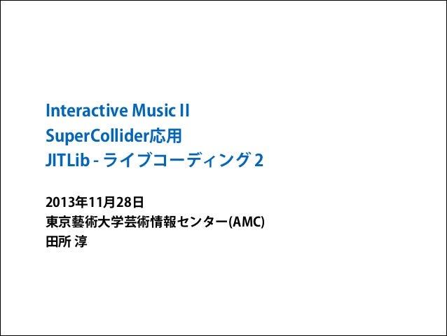 Interactive Music II SuperCollider応用 JITLib - ライブコーディング 2 2013年11月28日 東京藝術大学芸術情報センター(AMC) 田所 淳