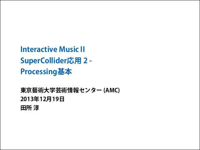 Interactive Music II SuperCollider応用 2 Processing基本 東京藝術大学芸術情報センター (AMC) 2013年12月19日 田所 淳