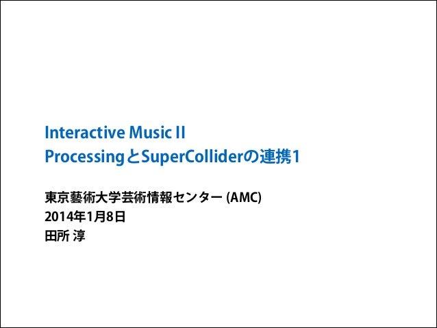 Interactive Music II ProcessingとSuperColliderの連携1 東京藝術大学芸術情報センター (AMC) 2014年1月8日 田所 淳