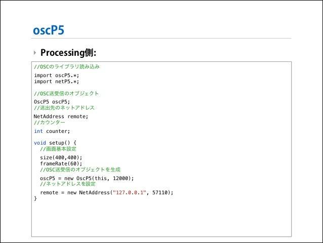 oscP5 ‣ Processing側: //OSCのライブラリ読み込み import oscP5.*; import netP5.*;  !  //OSC送受信のオブジェクト OscP5 oscP5; //送出先のネットアドレス NetAdd...