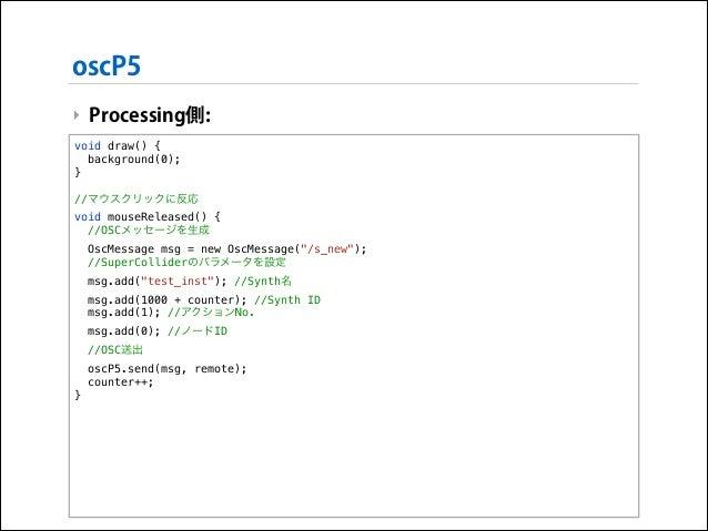 oscP5 ‣ Processing側: void draw() { background(0); }  !  //マウスクリックに反応 void mouseReleased() { //OSCメッセージを生成 OscMessage msg =...