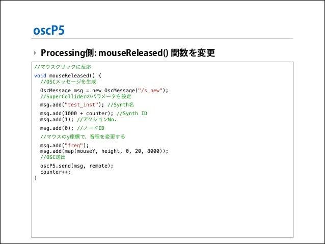 oscP5 ‣ Processing側: mouseReleased() 関数を変更 //マウスクリックに反応 void mouseReleased() { //OSCメッセージを生成 OscMessage msg = new OscMessa...