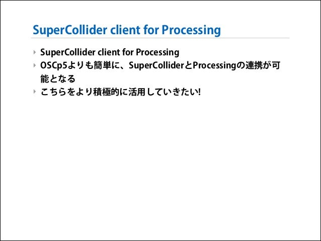 SuperCollider client for Processing ‣ SuperCollider client for Processing ‣ OSCp5よりも簡単に、SuperColliderとProcessingの連携が可 能となる...