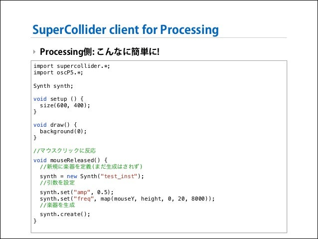 SuperCollider client for Processing ‣ Processing側: こんなに簡単に! import supercollider.*; import oscP5.*;  !  Synth synth;  !  v...