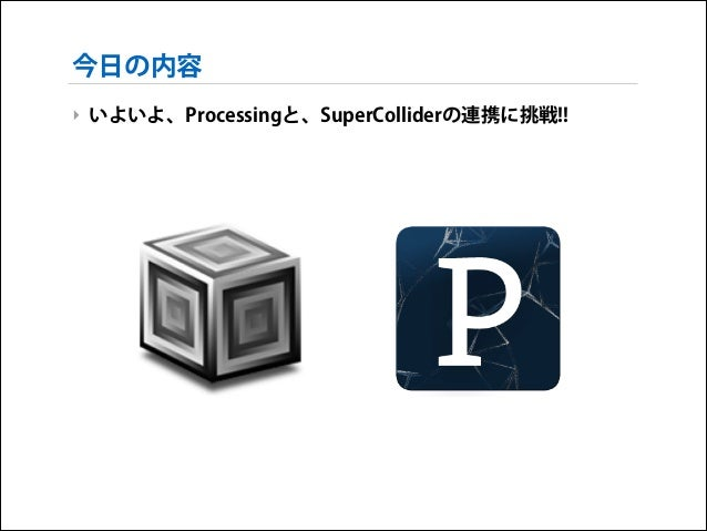 今日の内容 ‣ いよいよ、Processingと、SuperColliderの連携に挑戦!!