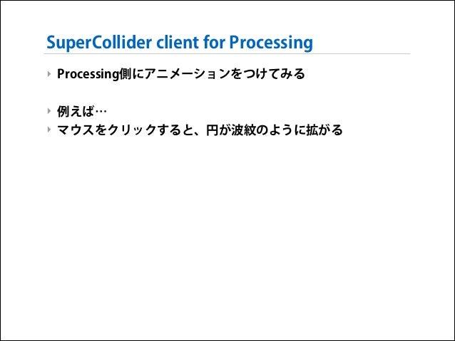 SuperCollider client for Processing ‣ Processing側にアニメーションをつけてみる !  ‣ 例えば… ‣ マウスをクリックすると、円が波紋のように拡がる
