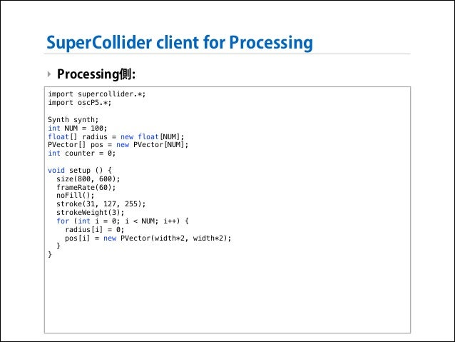 SuperCollider client for Processing ‣ Processing側: import supercollider.*; import oscP5.*;  !  Synth synth; int NUM = 100;...