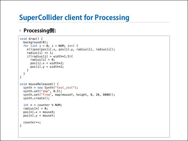 SuperCollider client for Processing ‣ Processing側: void draw() { background(0); for (int i = 0; i < NUM; i++) { ellipse(po...