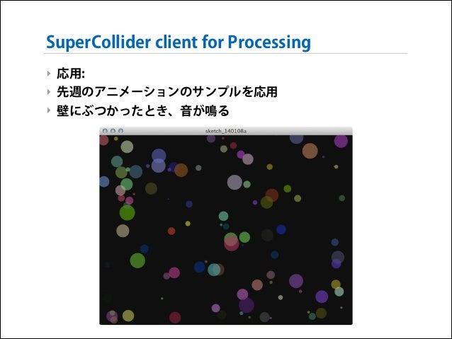 SuperCollider client for Processing ‣ 応用: ‣ 先週のアニメーションのサンプルを応用 ‣ 壁にぶつかったとき、音が鳴る