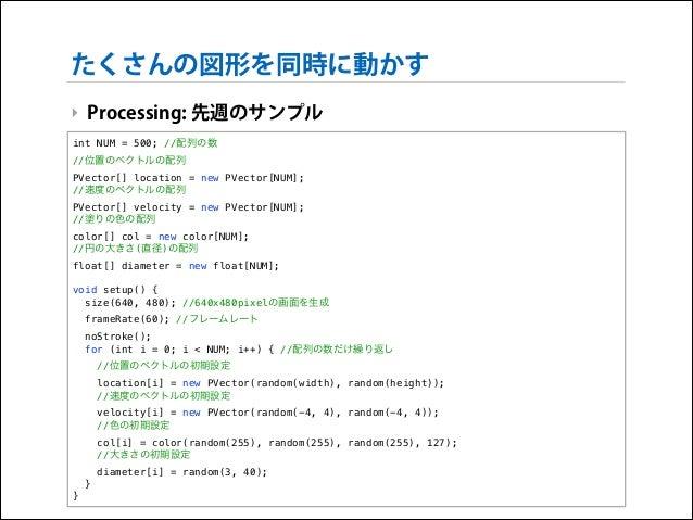 たくさんの図形を同時に動かす ‣ Processing: 先週のサンプル int NUM = 500; //配列の数 //位置のベクトルの配列 PVector[] location = new PVector[NUM]; //速度のベクトルの配...