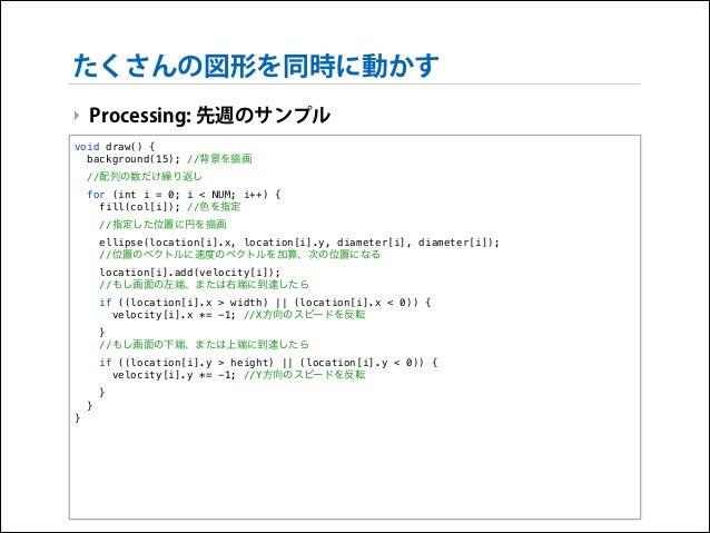 たくさんの図形を同時に動かす ‣ Processing: 先週のサンプル void draw() { background(15); //背景を描画 //配列の数だけ繰り返し for (int i = 0; i < NUM; i++) { fi...