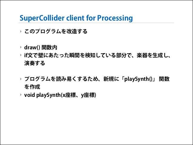 SuperCollider client for Processing ‣ このプログラムを改造する !  ‣ draw() 関数内 ‣ if文で壁にあたった瞬間を検知している部分で、楽器を生成し、 演奏する !  ‣ プログラムを読み易くする...