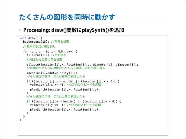 たくさんの図形を同時に動かす ‣ Processing: draw()関数にplaySynth()を追加 void draw() { background(15); //背景を描画 //配列の数だけ繰り返し for (int i = 0; i ...