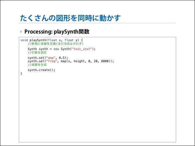 """たくさんの図形を同時に動かす ‣ Processing: playSynth関数 void playSynth(float x, float y) { //新規に楽器を定義(まだ生成はされず) Synth synth = new Synth(""""..."""