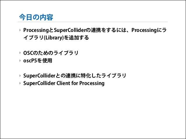 今日の内容 ‣ ProcessingとSuperColliderの連携をするには、Processingにラ イブラリ(Library)を追加する !  ‣ OSCのためのライブラリ ‣ oscP5を使用 !  ‣ SuperColliderとの...