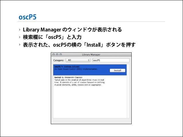 oscP5 ‣ Library Manager のウィンドウが表示される ‣ 検索欄に「oscP5」と入力 ‣ 表示された、oscP5の横の「Install」ボタンを押す
