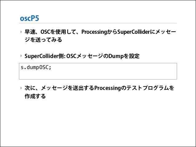 oscP5 ‣ 早速、OSCを使用して、ProcessingからSuperColliderにメッセー ジを送ってみる !  ‣ SuperCollider側: OSCメッセージのDumpを設定 !  s.dumpOSC; ! !  ‣ 次に、メ...