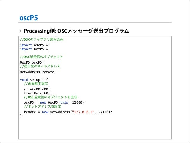 oscP5 ‣ Processing側: OSCメッセージ送出プログラム //OSCのライブラリ読み込み import oscP5.*; import netP5.*;  !  //OSC送受信のオブジェクト OscP5 oscP5; //送出...