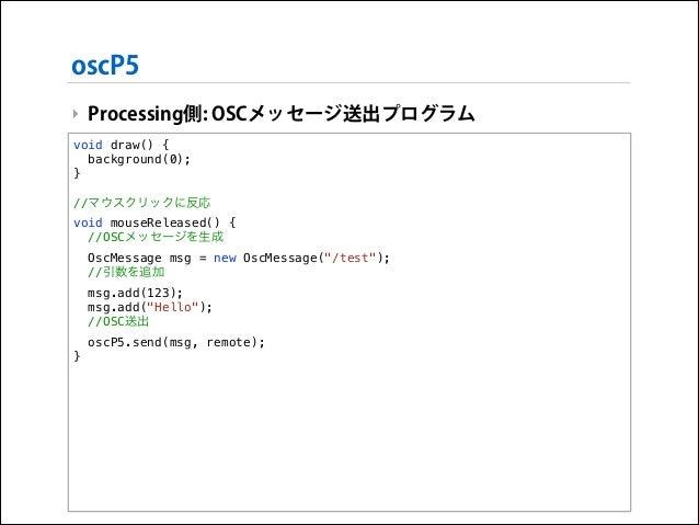oscP5 ‣ Processing側: OSCメッセージ送出プログラム void draw() { background(0); }  !  //マウスクリックに反応 void mouseReleased() { //OSCメッセージを生成 ...