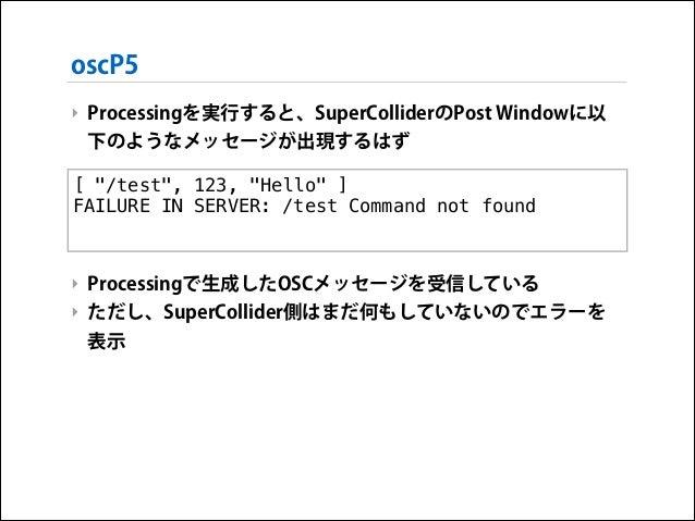 """oscP5 ‣ Processingを実行すると、SuperColliderのPost Windowに以 下のようなメッセージが出現するはず !  [ """"/test"""", 123, """"Hello"""" ] ! FAILURE IN SERVER: /..."""