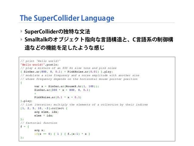 "The SuperCollider Language ‣ SuperColliderの独特な文法 ‣ Smalltalkのオブジェクト指向な言語構造と、C言語系の制御構 造などの機能を足したような感じ // print ""Hello world..."