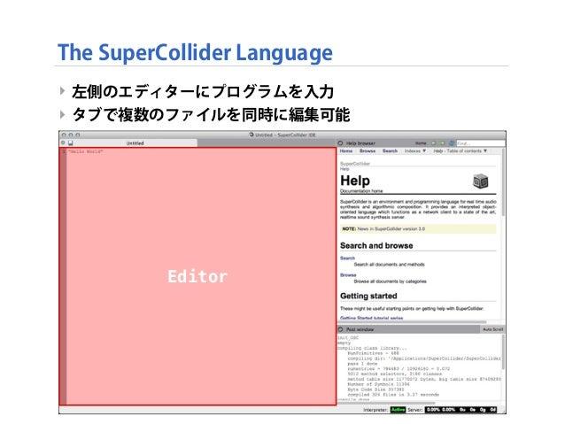 ‣ 左側のエディターにプログラムを入力 ‣ タブで複数のファイルを同時に編集可能 The SuperCollider Language Editor