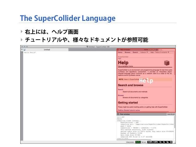 ‣ 右上には、ヘルプ画面 ‣ チュートリアルや、様々なドキュメントが参照可能 ‣ The SuperCollider Language Help