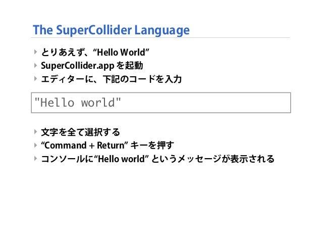 ‣ とりあえず、 Hello World ‣ SuperCollider.app を起動 ‣ エディターに、下記のコードを入力 ‣ 文字を全て選択する ‣ Command + Return キーを押す ‣ コンソールに Hello world ...