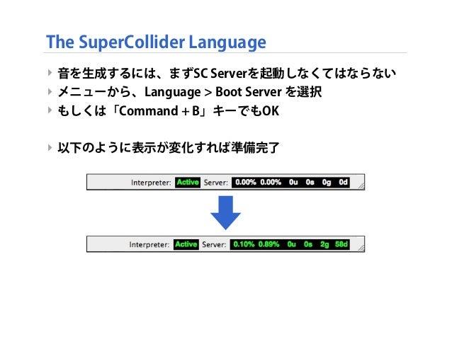 ‣ 音を生成するには、まずSC Serverを起動しなくてはならない ‣ メニューから、Language > Boot Server を選択 ‣ もしくは「Command + B」キーでもOK ‣ 以下のように表示が変化すれば準備完了 The ...