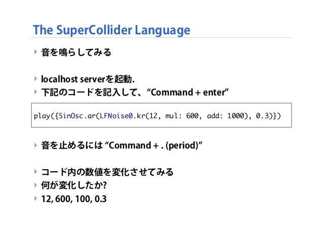 ‣ 音を鳴らしてみる ‣ localhost serverを起動. ‣ 下記のコードを記入して、 Command + enter ‣ 音を止めるには Command + . (period) ‣ コード内の数値を変化させてみる ‣ 何が変化した...