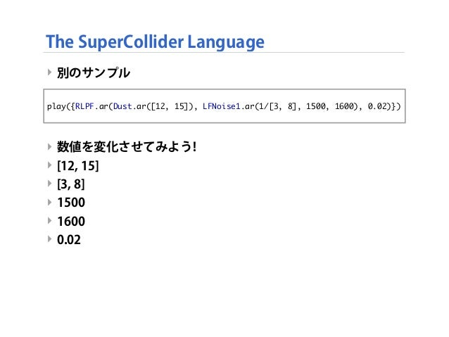 ‣ 別のサンプル ‣ 数値を変化させてみよう! ‣ [12, 15] ‣ [3, 8] ‣ 1500 ‣ 1600 ‣ 0.02 The SuperCollider Language play({RLPF.ar(Dust.ar([12, 15]...