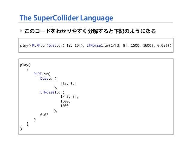 ‣ このコードをわかりやすく分解すると下記のようになる ‣ The SuperCollider Language play({RLPF.ar(Dust.ar([12, 15]), LFNoise1.ar(1/[3, 8], 1500, 1600...