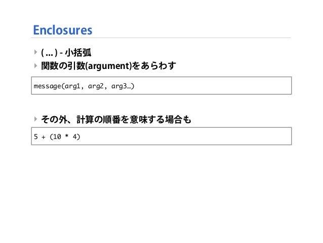 ‣ ( ... ) - 小括弧 ‣ 関数の引数(argument)をあらわす ‣ その外、計算の順番を意味する場合も Enclosures message(arg1, arg2, arg3…) 5 + (10 * 4)