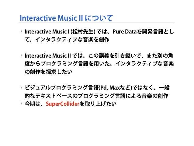 Interactive Music II について ‣ Interactive Music I (松村先生) では、Pure Dataを開発言語とし て、インタラクティブな音楽を創作 ‣ Interactive Music II では、この講義...