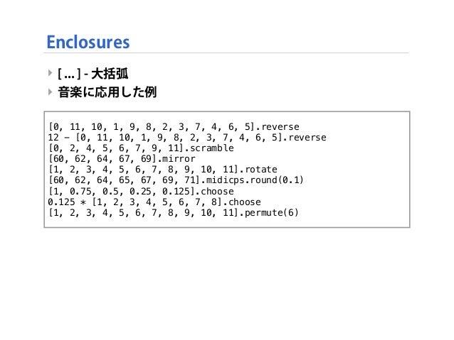 ‣ [ ... ] - 大括弧 ‣ 音楽に応用した例 Enclosures [0, 11, 10, 1, 9, 8, 2, 3, 7, 4, 6, 5].reverse 12 - [0, 11, 10, 1, 9, 8, 2, 3, 7, 4,...