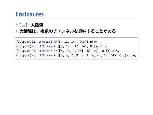 ‣ [ ... ] - 大括弧 ‣ 大括弧は、複数のチャンネルを意味することがある Enclosures {Blip.ar(25, LFNoise0.kr(5, 12, 14), 0.3)}.play {Blip.ar(25, LFNoise0...