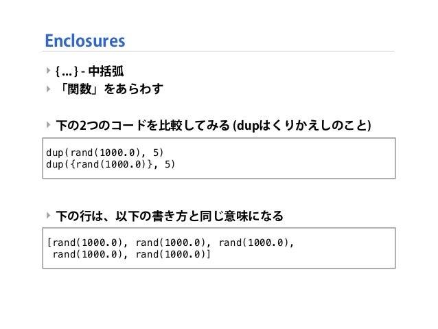 ‣ { ... } - 中括弧 ‣ 「関数」をあらわす ‣ 下の2つのコードを比較してみる (dupはくりかえしのこと) ‣ 下の行は、以下の書き方と同じ意味になる Enclosures dup(rand(1000.0), 5) dup({ra...