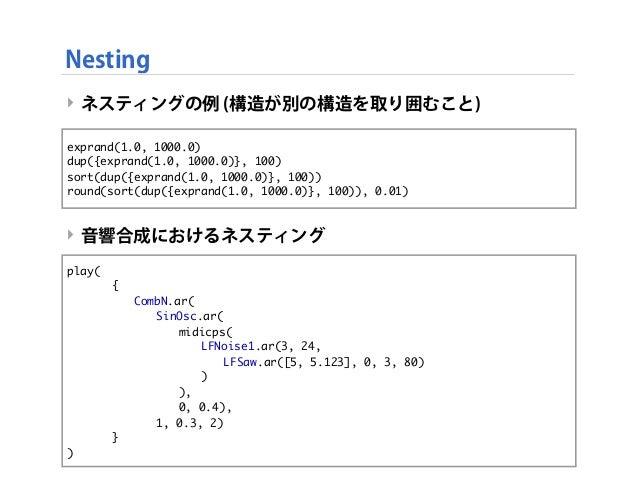 ‣ ネスティングの例 (構造が別の構造を取り囲むこと) ‣ 音響合成におけるネスティング Nesting exprand(1.0, 1000.0) dup({exprand(1.0, 1000.0)}, 100) sort(dup({expra...