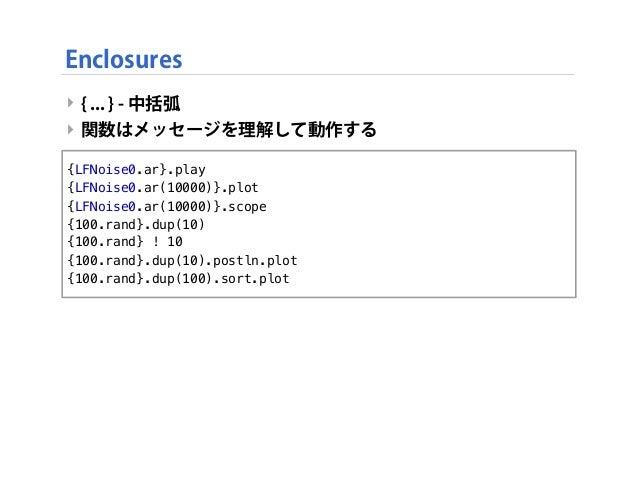 ‣ { ... } - 中括弧 ‣ 関数はメッセージを理解して動作する Enclosures {LFNoise0.ar}.play {LFNoise0.ar(10000)}.plot {LFNoise0.ar(10000)}.scope {10...