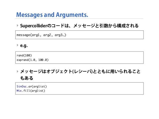 ‣ Supercolliderのコードは、メッセージと引数から構成される ‣ e.g. ‣ メッセージはオブジェクト(レシーバ)とともに用いられること もある Messages and Arguments. message(arg1, arg2...