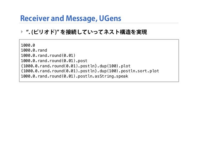 Receiver and Message, UGens ‣ . (ピリオド) を接続していってネスト構造を実現 1000.0 1000.0.rand 1000.0.rand.round(0.01) 1000.0.rand.round(0.01)...