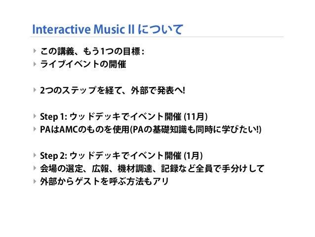 Interactive Music II について ‣ この講義、もう1つの目標 : ‣ ライブイベントの開催 ‣ 2つのステップを経て、外部で発表へ! ‣ Step 1: ウッドデッキでイベント開催 (11月) ‣ PAはAMCのものを使用(...