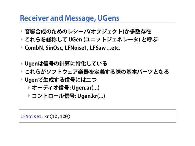 Receiver and Message, UGens ‣ 音響合成のためのレシーバ(オブジェクト)が多数存在 ‣ これらを総称して UGen (ユニットジェネレータ) と呼ぶ ‣ CombN, SinOsc, LFNoise1, LFSaw ...