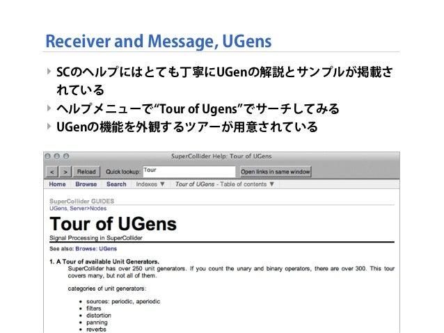 Receiver and Message, UGens ‣ SCのヘルプにはとても丁寧にUGenの解説とサンプルが掲載さ れている ‣ ヘルプメニューで Tour of Ugens でサーチしてみる ‣ UGenの機能を外観するツアーが用意され...