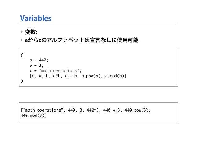"Variables ‣ 変数: ‣ aからzのアルファベットは宣言なしに使用可能 ‣ 上のコードは下と同じ意味になる ‣ ( a = 440; b = 3; c = ""math operations""; [c, a, b, a*b, a + b..."