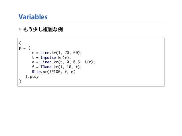 Variables ‣ もう少し複雑な例 ‣ this code is same as below. ( p = {   r = Line.kr(1, 20, 60);   t = Impulse.kr(r);   e = Line...