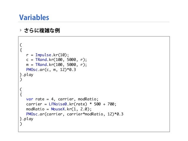 Variables ‣ さらに複雑な例 ‣ this code is same as below. ( {  r = Impulse.kr(10);  c = TRand.kr(100, 5000, r);  m = TRand.kr(1...