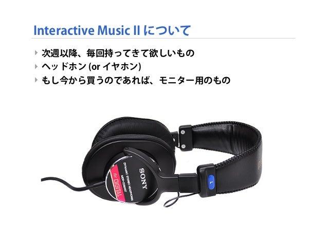 Interactive Music II について ‣ 次週以降、毎回持ってきて欲しいもの ‣ ヘッドホン (or イヤホン) ‣ もし今から買うのであれば、モニター用のもの