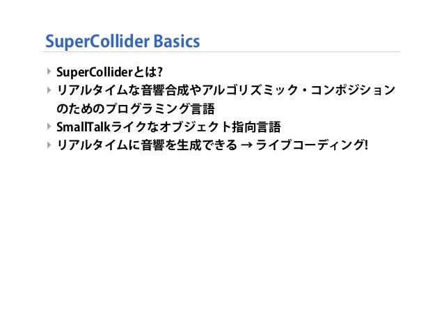 SuperCollider Basics ‣ SuperColliderとは? ‣ リアルタイムな音響合成やアルゴリズミック・コンポジション のためのプログラミング言語 ‣ SmallTalkライクなオブジェクト指向言語 ‣ リアルタイムに音響...