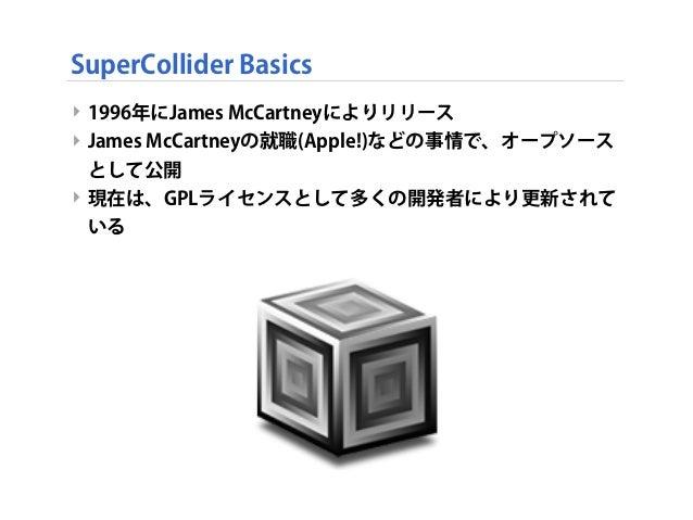SuperCollider Basics ‣ 1996年にJames McCartneyによりリリース ‣ James McCartneyの就職(Apple!)などの事情で、オープソース として公開 ‣ 現在は、GPLライセンスとして多くの開発...